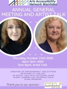 Poster with purple background and two images side by side of Diane Driedger and Susan Lamberd. The following text is seen: ANNUAL GENERAL MEETING AND ARTIST TALK Thursday October 24th 2020 6pm-7pm: AGM 7pm-8pm: Artist Talk. C R E A T I N G A S E M P O W E R M E N T : R E F L E C T I O N S O N D I S A B I L I T Y A N D A R T A N A R T I S T T A L K W I T H O U T G O I N G C H A I R S U S A N L A M B E R D A N D I N C O M I N G C H A I R D I A N E D R I E D G E R.