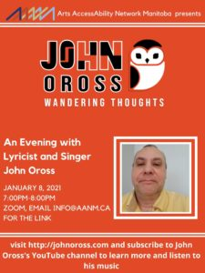 """Poster with an orange background. At the top of the poster is the AANM logo. A second logo appear below that which includes the text """"John Oross, wandering thoughts"""" and a black and white owl. There is a head shot of John Oross below and to the right of his logo. Other text on the poster"""" Arts AccessAbility Network Manitoba presents, An Evening with Lyricist and Singer John Oross, January 8, 2021 7:00PM-8:00pm Zoom, email info@aanm.ca for the link , visit http://johnoross.com and subscribe to John Oross's YouTube channel to learn more and listen to his music"""