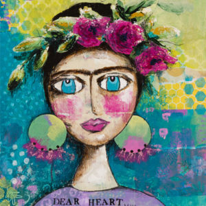"Mixed Media Image of Frida Kahlo with flowers on her head and large earrings. The image is very colourful. Text at the bottom says"" Dear Heart Courage"""