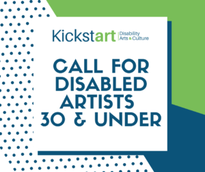 Kickstart poster. The background is blue and green abstract shapes. in the centre of the poster is a white box with text. text: Kickstart Disability Arts + Culture, Call for Disabled Artists 20 & Under