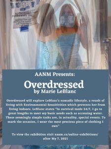 """Poster for Overdressed exhibition. Poster is a photograph of Marie LeBlanc wearing a fancy blue dress and a heavy duty facemark. Marie is a white woman with mid length, straight blond hair.  In the photo grant two images of Marie can be seen superimposed upon the other. Make is walking through a plastic barrier with a notice for mold. In the lower half of the poster there is a grey blue box with white text. the text reads: AANM Presents: Overdressed by Marie LeBlanc. Overdressed will explore LeBlanc's nomadic lifestyle, a result of living with Environmental Sensitivities which prevents her from living indoors. LeBlanc states """"In survival mode 24/7, I go to great lengths to meet my basic needs such as accessing water. These seemingly simple tasks are, in actuality, special events. To mark the occasion, I wear the most precious piece of clothing I own"""" To view the exhibition visit aanm.ca/online-exhibitions/  after My 7, 2021"""