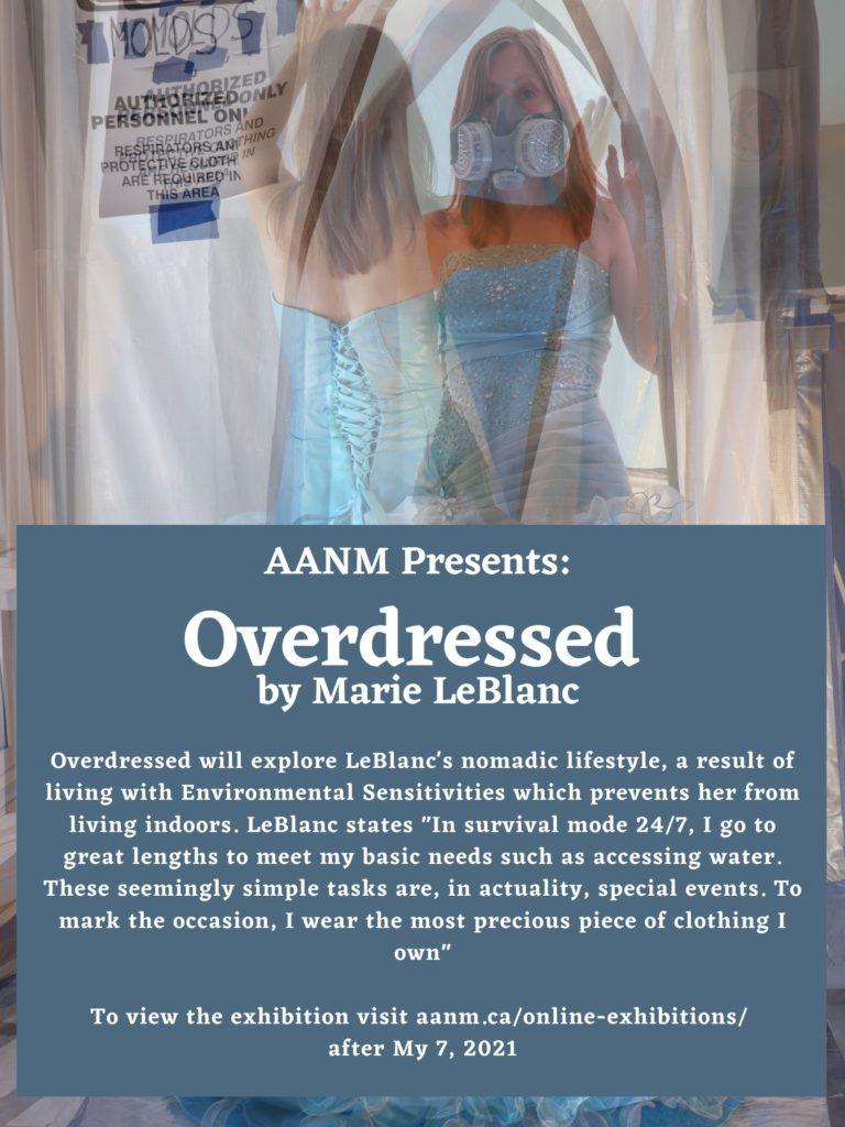 """Poster for Overdressed exhibition. Poster is a photograph of Marie LeBlanc wearing a fancy blue dress and a heavy duty facemask. Marie is a white woman with mid length, straight blond hair. In the photograph two images of Marie can be seen superimposed upon the other. Marie is walking through a plastic barrier with a notice for mold. In the lower half of the poster there is a grey blue box with white text. The text reads: AANM Presents: Overdressed by Marie LeBlanc. Overdressed will explore LeBlanc's nomadic lifestyle, a result of living with Environmental Sensitivities which prevents her from living indoors. LeBlanc states """"In survival mode 24/7, I go to great lengths to meet my basic needs such as accessing water. These seemingly simple tasks are, in actuality, special events. To mark the occasion, I wear the most precious piece of clothing I own"""" To view the exhibition visit aanm.ca/online-exhibitions/ after My 7, 2021"""