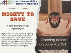 """On the left side of the poster is the AANM logo at the top with the following text in black with the title in red: """"Arts AccessAbility Network Manitoba is proud to present MIGHTY TO SAVE a solo exhibition by Ryan Dyck. Mighty to Save is a series of portraits exploring the hero as subject. The body of work explores themes of power and rescue. Superheroes are known to save the day. But none compare to the ultimate and original hero and Saviour, Jesus Christ. Jesus can perform miracles that surpass the abilities of heroes, real or imagined"""". On the right side of the poster is a close up of a painting of Jesus on the cross. Jesus is well muscled in this depiction and has cuts with blood on his shoulders and head. Superimposed over the image at the bottom is the following text in white against a dark brown background: """"Opening online on June 4, 2021 www.aanm.ca/online-exhibitions"""""""