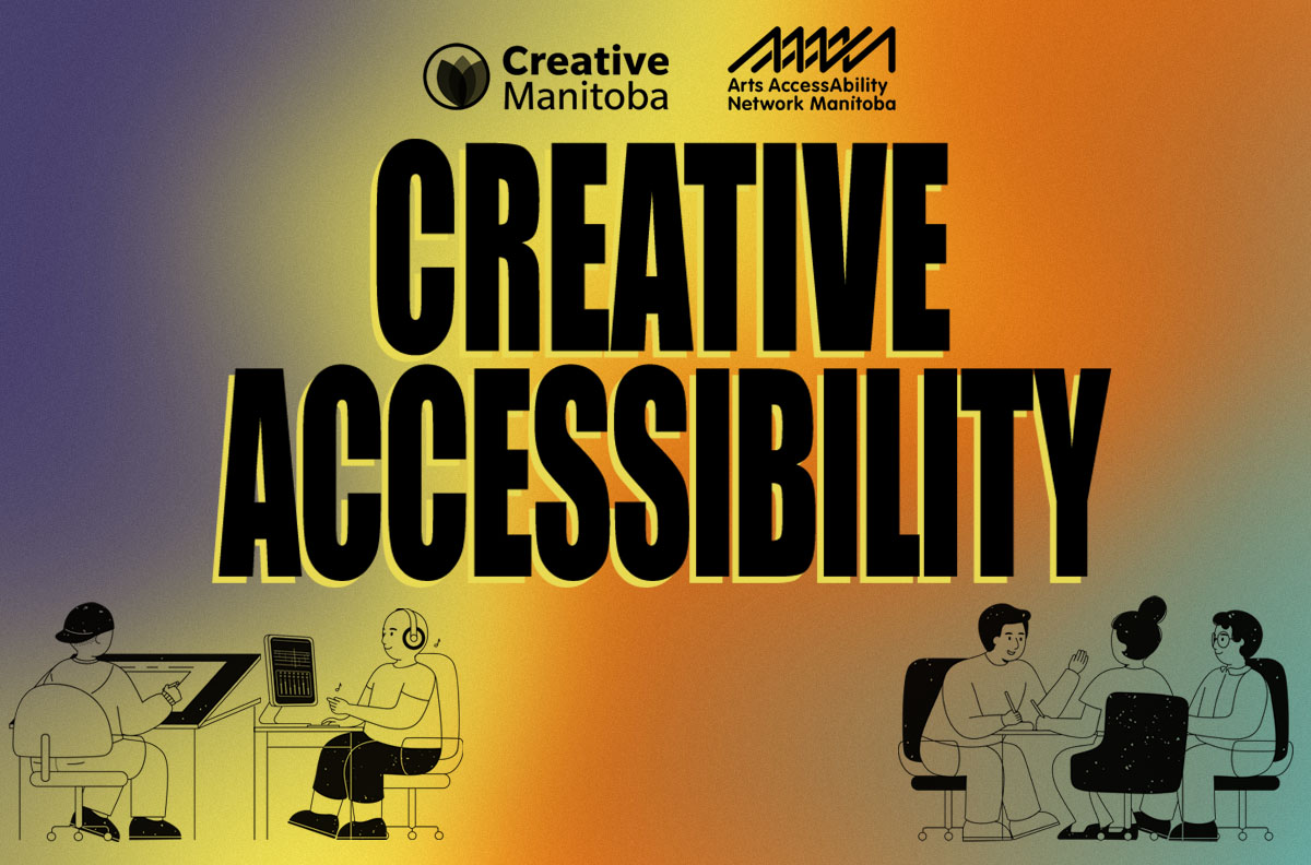 """background of poster is colours shifting from purple to yellow to orange to green. At the top of the poster are Creative Manitoba's logo and Arts AccessAbility Network Manitoba's logo both in black. Beneath that in the middle of the poster in large letter is the title """"Creative Accessibility"""". Below are two cartoon images in black. On the left bottom is a drawing of two people. One is sitting at a drafting table and the other is sitting in front of a computer with headphones. On the right Botton of the poster is a drawing of three people sitting around a table talking and taking notes."""