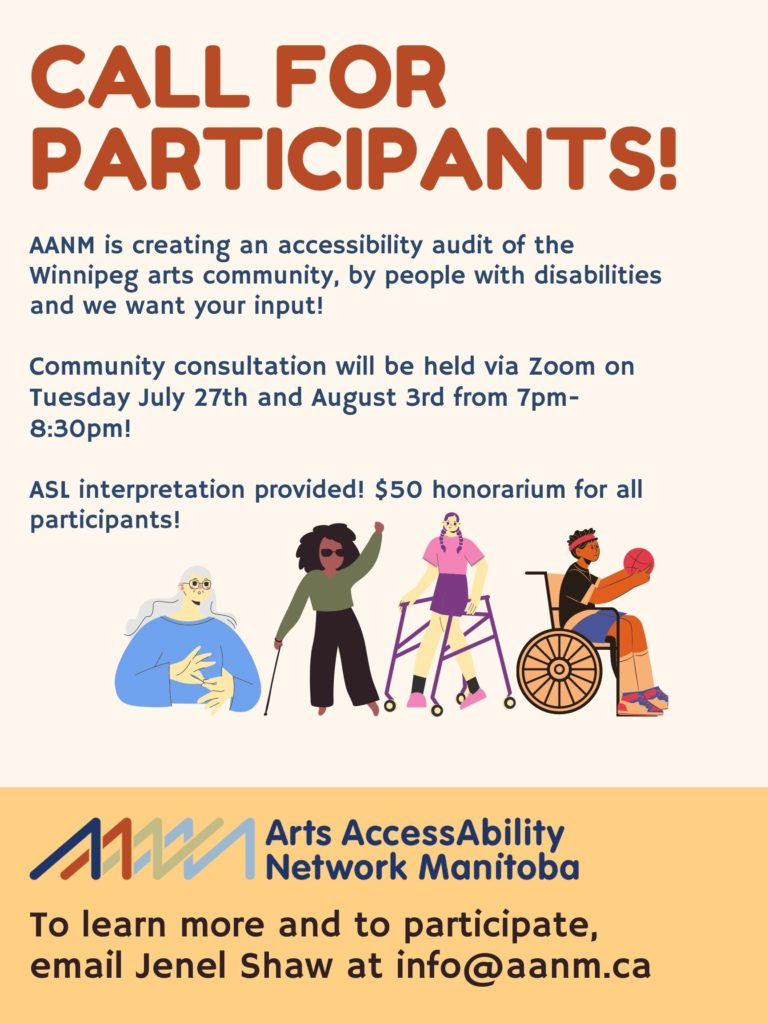 """Background is cream with yellow at the bottom on the poster. At the top of the poster is the following text in red large print """"Call for Participants!"""". Underneath is the following text is blue, smaller print """"AANM is creating an accessibility audit of the Winnipeg arts community by people with disabilities and we want your input! Community consultations will be help via Zoom on Tuesday July 27th and August 3rd from 7pm-8:30pm. ASL interpretation provided! $50 honorarium for all participants!"""".   Below the text are 4 cartoon images of different people with disabilities. The first person on the left is a white woman with long grey hair. She is wearing glasses and a blue long-sleeved shirt. She is signing in ASL. The next character is a black woman with thick black hair. She is wearing dark glasses, a long-sleeved green shirt and black pants. She is also holding a cane in her hand. The next character to the right is a white woman with long braided hair. She is wearing a pink t-shirt and purple shorts. She is using a walker to move. The last character is a brown man with black hair. He is sitting in a wheelchair and is wearing a black t-shirt, blue shorts and a red headband. He is holding a basketball.   Underneath the characters is AANM's logo and in blue print """"Arts AccessAbility Network Manitoba"""" Below that is the following text in black """"To learn more and to participate, email Jenel Shaw at info@aanm.ca"""""""