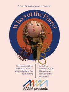 """Background colour of the poster is a light pink. At the top of the poster, in small blue font is """"A Solo Exhibition by Alice Crawford"""". In the center of the poster, below, is a red circle with a blue circle around it. In the blue outer ring, is larger text in dark pink, which says """"Who's at the Party?"""". In the middle of the circles is an image of a doll sculpture. The doll has white skin, blue eyes, blond/brown hair and a long tan scarf. She is wearing a long black dress. The doll is holding a flower that is created by twisting reddish coated aluminum wire. Below the doll in a vertical green line that is separating small, blue text. The text on the left says """"Opening reception: 06.08.2021 