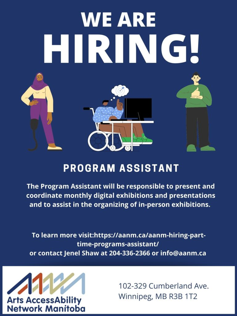 """Background of poster is navy blue with white text and a rectangle of white at the bottom of the poster. At the top of the poster in large text is """"WE ARE HIRING!"""". Below are three graphic images of three people all in a row. The first graphic image on the left is a woman with brown skin who is wearing a purple head scarf, a cream long sleeved shirt, purple pants and cream shoes. Her right leg is missing from the knee down and she is using a black prothetic. The graphic in the middle is of a man with brown skin and black hair. He is wearing a blue and white polka dot shirt, brown pants and green shoes. He is sitting in wheelchair at a desk with a computer. He has a thought bubble coming from his head that shows a target with an arrow in the middle. The last graphic on the right is a man with white skin and black hair. He is wearing a green shirt, black pants and green shows. He is speaking ASL with his right hand giving a thumbs up and his left hand flat below it. Below the images is the following text """"PROGRAM ASSISTANT, The Program Assistant will be responsible to present and coordinate monthly digital exhibitions and presentations and to assist in the organizing of in-person exhibitions. To learn more visit: https://aanm.ca/aanm-hiring-part-time-programs-assistant/ or contact Jenel Shaw at 204-336-2366 or info@aanm.ca"""" Below in the white rectangle is AANM's logo on the left and the following text in navy on the right """"102-329 Cumberland Ave. Winnipeg, MB R3B 1T2"""""""