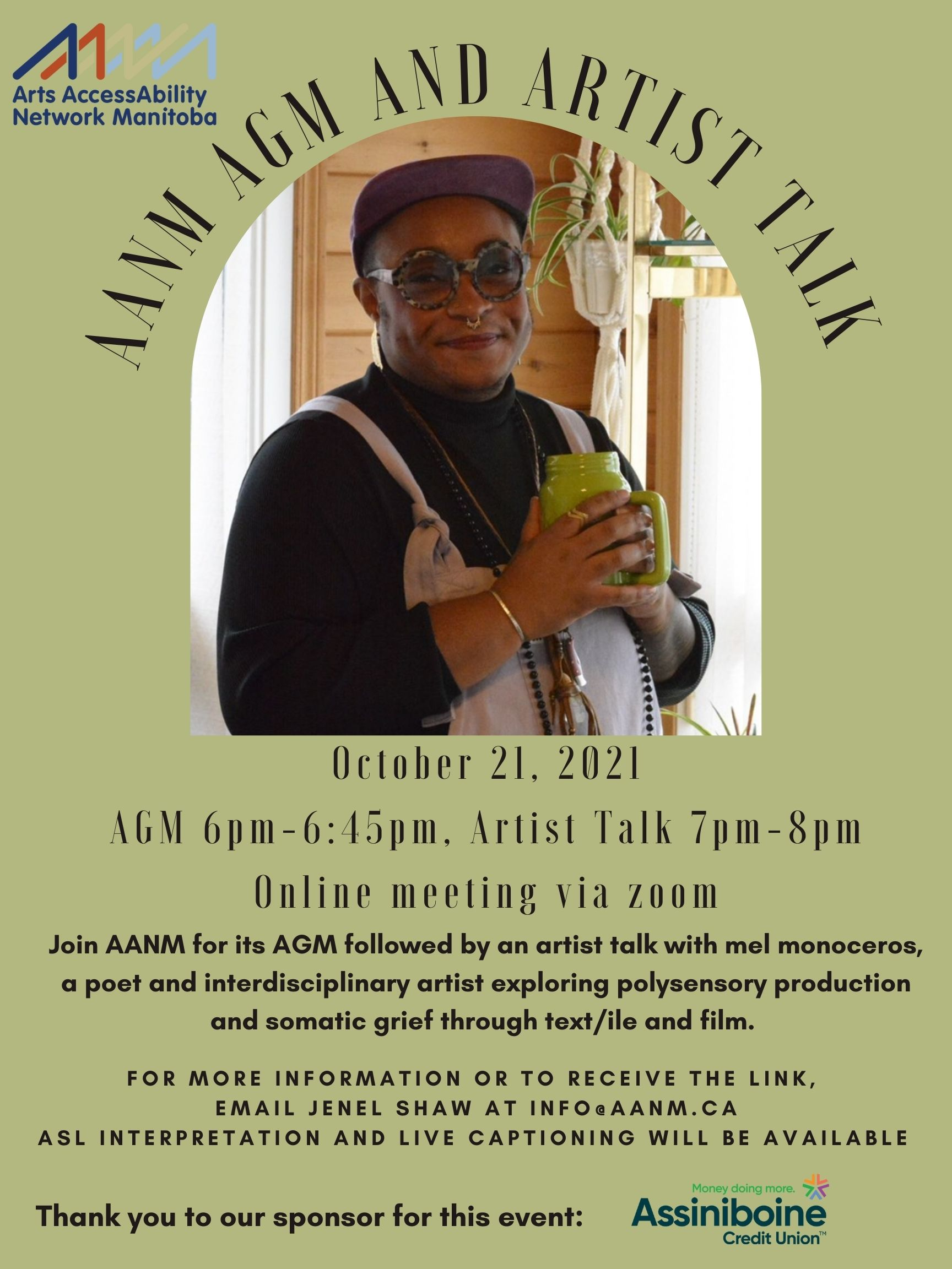 """The background is an olive green. In the left upper corner is AANM's logo with the words """"Arts AccessAbility Network Manitoba"""" in dark blue. In the middle of the poster is a photograph of mel monoceros. mel is a person of colour with dark skin. They are wearing a purple baseball cap, a black turtle neck shirt and white overalls. They are also wearing round glasses, a nose ring, long necklaces, a silver bracelet, a gold ring and is holding a green cup. mel is smiling at the camara and is standing in front of a wooden wall with a plant hanging behind them. In an arc above the image is the following text in black """"AANM AGM AND ARTIST TALK"""". Below the image is the following text in black """"October 21, 2021 AGM 6pm-645pm, Artist Talk 7pm-8pm Online meeting via zoom. Join AANM for its AGM followed by an artist talk with mel monoceros, a poet and interdisciplinary artist exploring polysensory production and somatic grief through text/ile and film. For more information or to receive the link, email Jenel Shaw @ info@aanm.ca ASL interpretation and live captioning will be available. Thank you to our sponsor for this event: Money doing more, Assiniboine Credit Union"""". Next to the last line is the Assiniboine Credit Union."""
