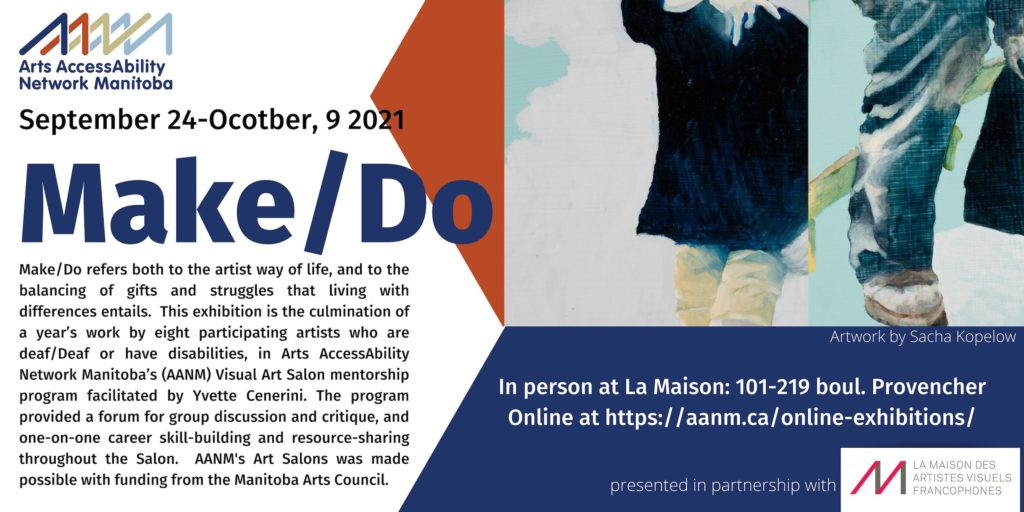 """Poster Description: Poster for Make/Do. The poster has AANM's logo in the top left corner """"underneath on the left wide of the poster is the following text in black and blue lettering: September 24-October, 9 2021, MAKE/DO, Make/Do refers both to the artist way of life, and to the balancing of gifts and struggles that living with differences entails. This exhibition is the culmination of a year's work by eight participating artists who are deaf/Deaf or have disabilities, in Arts AccessAbility Network Manitoba's (AANM) Visual Art Salon mentorship program facilitated by Yvette Cenerini. The program provided a forum for group discussion and critique, and one-on-one career skill-building and resource-sharing throughout the Salon. AANM's Art Salons was made possible with funding from the Manitoba Arts Council."""" In the right corner of the poster is a painting which shows two images. The first image of the left is the torso and legs on a man wearing a dark shirt and beige pants against a white background. The image on the right is a close up of a man's leg and foot. He is wearing blue jeans and work boots. to the left of the painting is a red triangle. Below the painting is a blue box with the follow text in white """"Artwork by Sacha Kopelow, In person at La Maision:101-219 Provencher Blvd. Online at https://aanm.ca/online-exhibitions/ presented in partnership with"""". Next to the last line is La Maison's logo"""