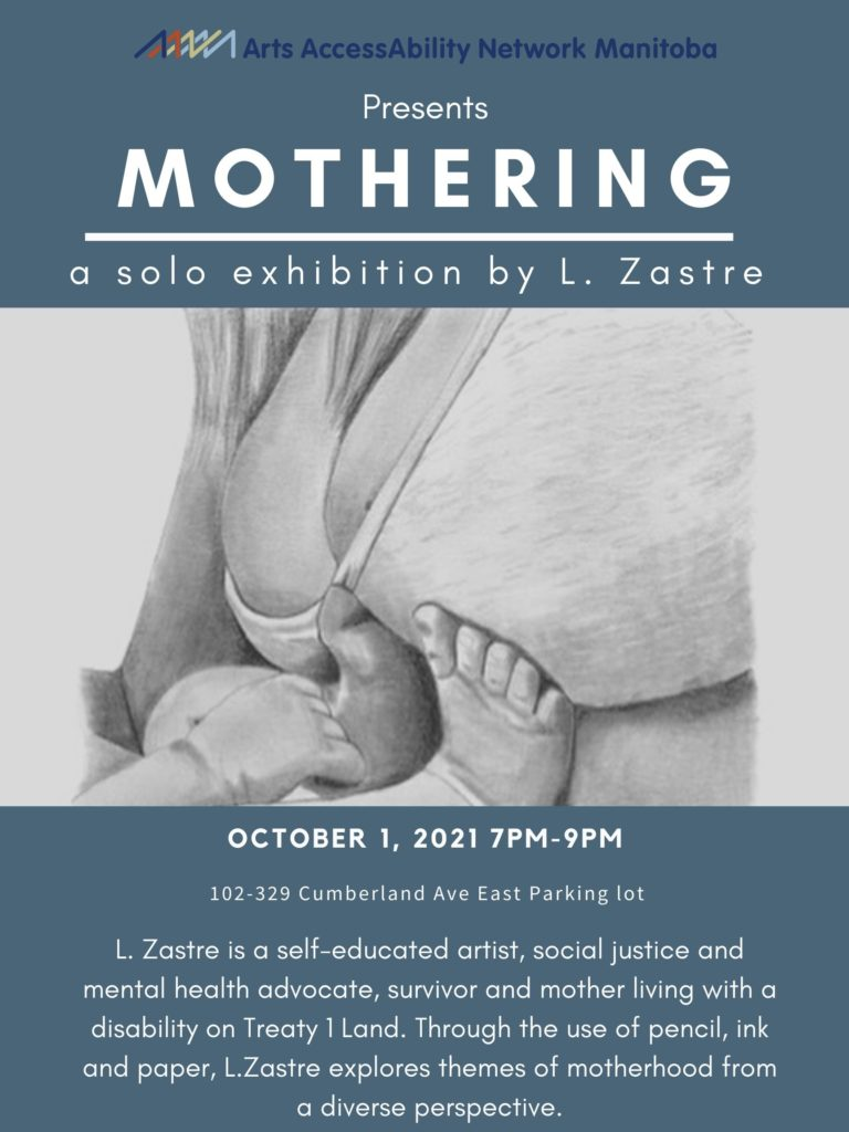 """Poster Description: The poster background is dark blue/grey. At the top of the poster is AANM's logo with the words """"Arts AccessAbility Network Manitoba"""" in dark blue. Below is the following text in white """"Presents: MOTHERING, a solo exhibition by L. Zastre"""". Below the text is a photograph of a pencil drawing which depicts a mother wearing a bra and her bare stomach. The legs and one arm of an infant can be seen pushing against the mother's belly. Below the image is the following text in white """"October 1, 2021 7pm-9pm, 102-329 Cumberland Ave East Parking lot. L. Zastre is a self-educated artist, social justice and mental health advocate, survivor and mother living with a disability on Treaty 1 Land. Through the use of pencil, ink and paper, L. Zastre explores themes of motherhood from a diverse perspective""""."""