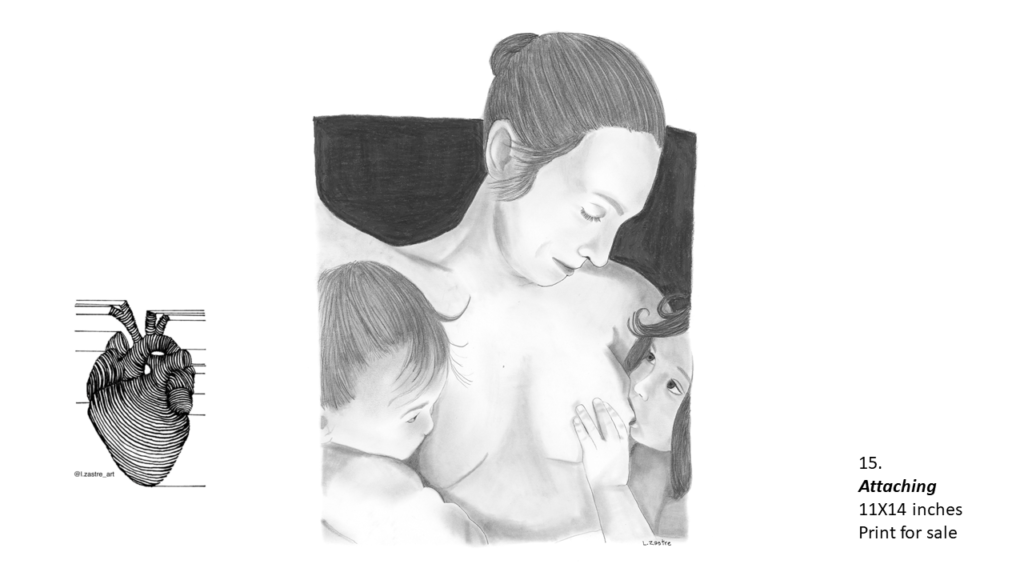 Pencil drawing of a mother who is white, from the waist up nursing two children. The woman is white and has her hair in a bun and is nude. The child on the left is younger, under one year, and has short hair. The child on her right is a girl who is older, two years, and is looking up at her mother. In the bottom left is a watermark which is a lined drawing of an atomically correct heart with the following text below: @l.zastre_art
