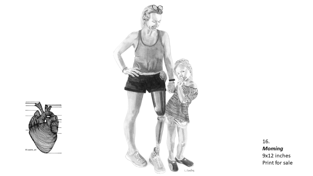 Pencil drawing of a woman standing next to her daughter who is approximately 7 years old. The mother is white, is wearing a tank top and shorts with glasses on her head. She is smiling and her right leg is a prosthetic. The daughter is to her right and is holding her mom's hand. The girl is wearing a striped shirt and white shorts. She has her hair in a ponytail like her mom. In the bottom left is a watermark which is a lined drawing of an atomically correct heart with the following text below: @l.zastre_art