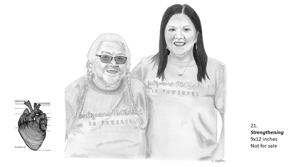 """Pencil drawing of a woman and her mother from the waist up. The mother is on the left and is indigenous. She has many wrinkles, wears her grey hair in two long braids and is wearing glasses. The daughter is also indigenous and has long dark hair and is wearing earrings and a necklace. They have their arms around each other's back and are wearing matching shirts that say """"Indigenous Motherhood is Powerful"""". In the bottom left is a watermark which is a lined drawing of an atomically correct heart with the following text below: @l.zastre_art"""