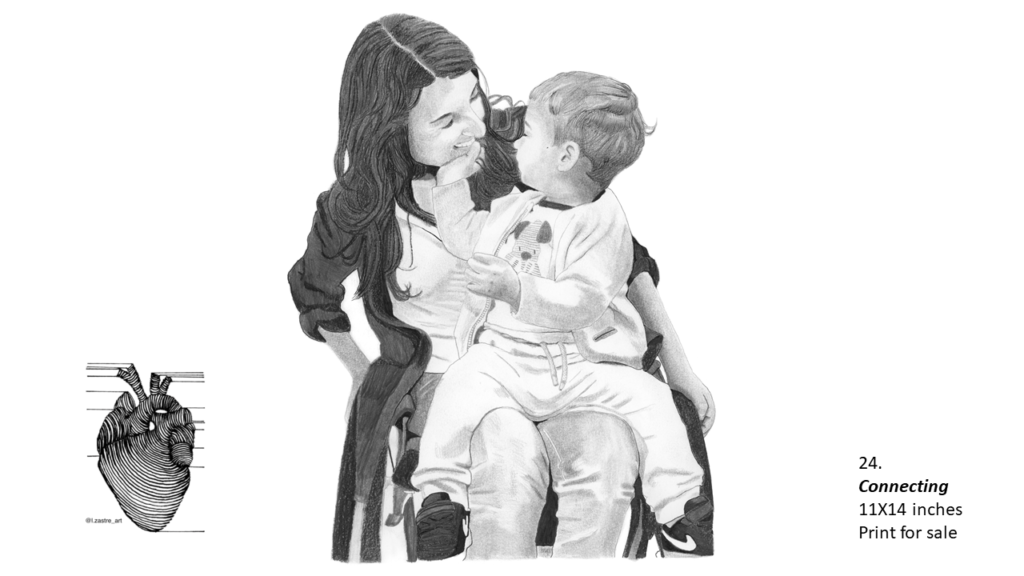 Pencil drawing of a mother with a child on her lap. The mother is a white woman who uses a wheelchair and has long dark hair. She is wearing a white shirt with a black sweater over top that is open with jeans. The child appears to be 2 years old and is sitting on her lap looking back at he and smiling as they touch her face. The child is wearing a t-shirt with a dog on it, an open sweater, sweat pants and Nike shoes. In the bottom left is a watermark which is a lined drawing of an atomically correct heart with the following text below: @l.zastre_art