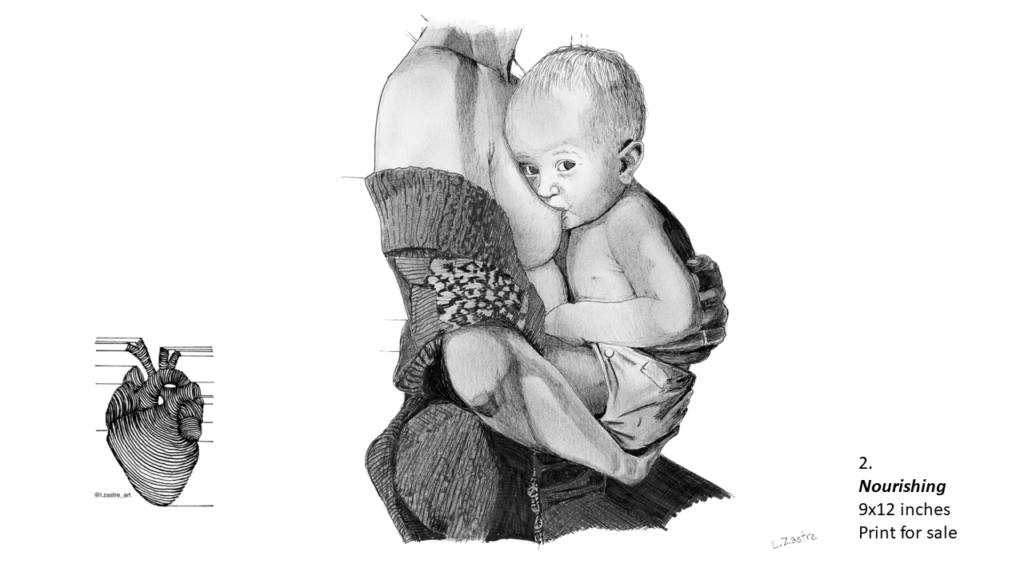 Pencil drawing of a baby nursing from their mother's breast. The mother is depicted from the neck to her waist. She is wearing jeans and a sweater that is open in the front. She is holding the child to her breast. The child is wearing shorts and is looking at the viewer while they drink. In the bottom left is a watermark which is a lined drawing of an atomically correct heart with the following text below: @l.zastre_art