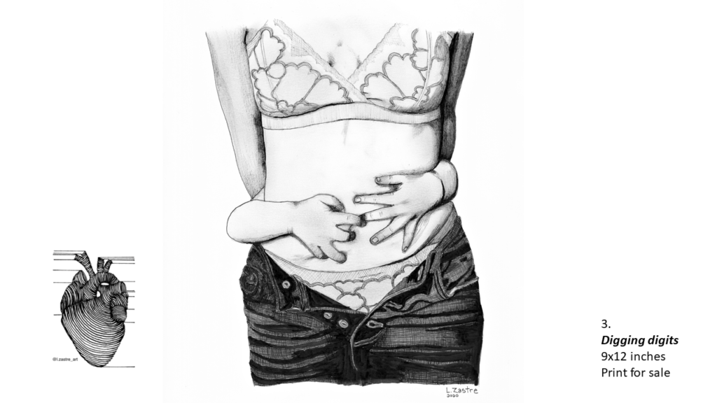 Pencil drawing of a woman form the neck to her thighs. She is wearing a bra with matching panties. She is wearing jeans that are unbuttoned which shows her panties. Around her waist two small hands are gripping her belly from behind. In the bottom left is a watermark which is a lined drawing of an atomically correct heart with the following text below: @l.zastre_art
