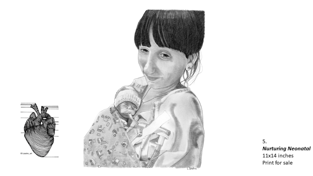 Pencil drawing of a mother with a small new born child from her head to her chest. The mother is a white woman with dark hair tied up. She looks tried but is smiling. The child is wrapped close to her chest and has a breathing tube and other wires attached. In the bottom left is a watermark which is a lined drawing of an atomically correct heart with the following text below: @l.zastre_art